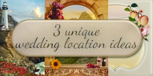 3 Unique Wedding Location Ideas